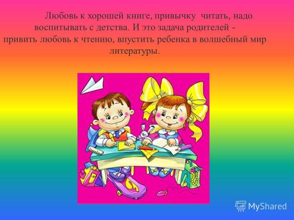 Любовь к хорошей книге, привычку читать, надо воспитывать с детства. И это задача родителей - привить любовь к чтению, впустить ребенка в волшебный мир литературы.