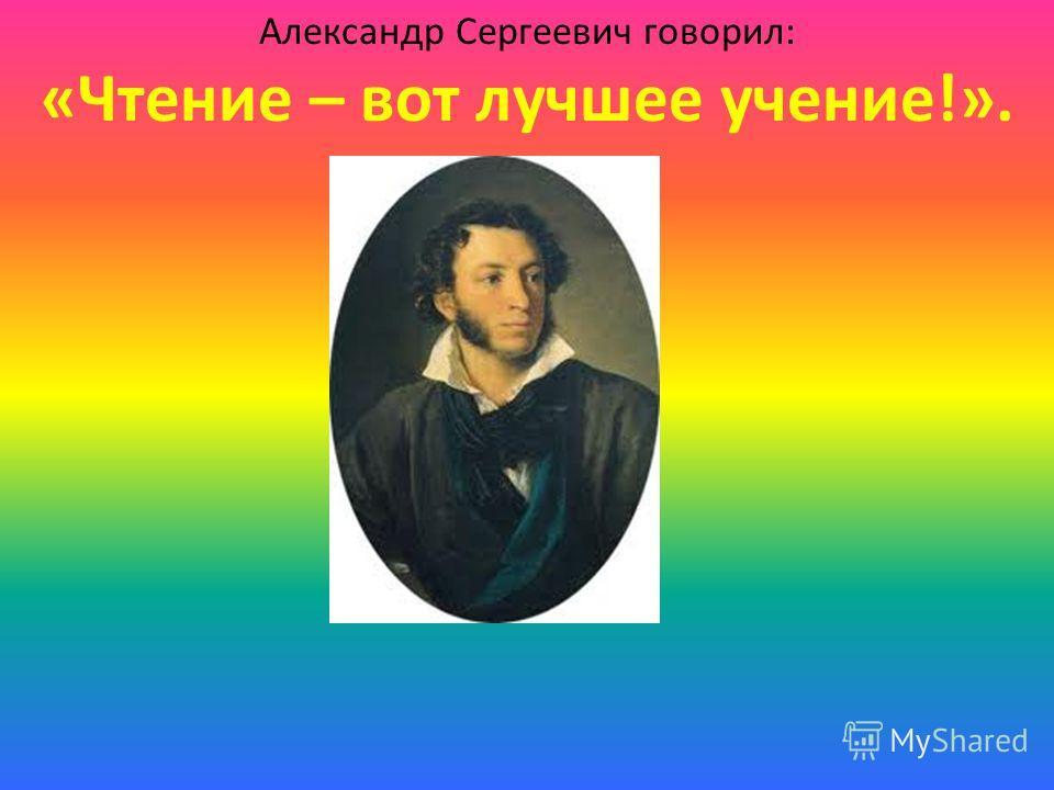 Александр Сергеевич говорил: «Чтение – вот лучшее учение!».