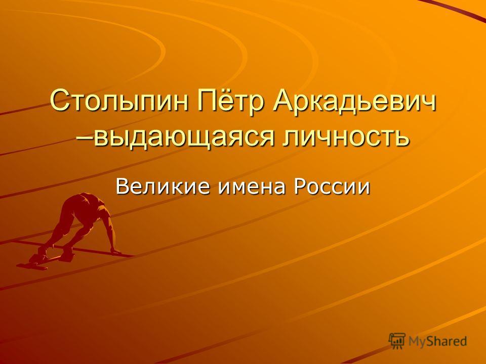 Столыпин Пётр Аркадьевич –выдающаяся личность Великие имена России