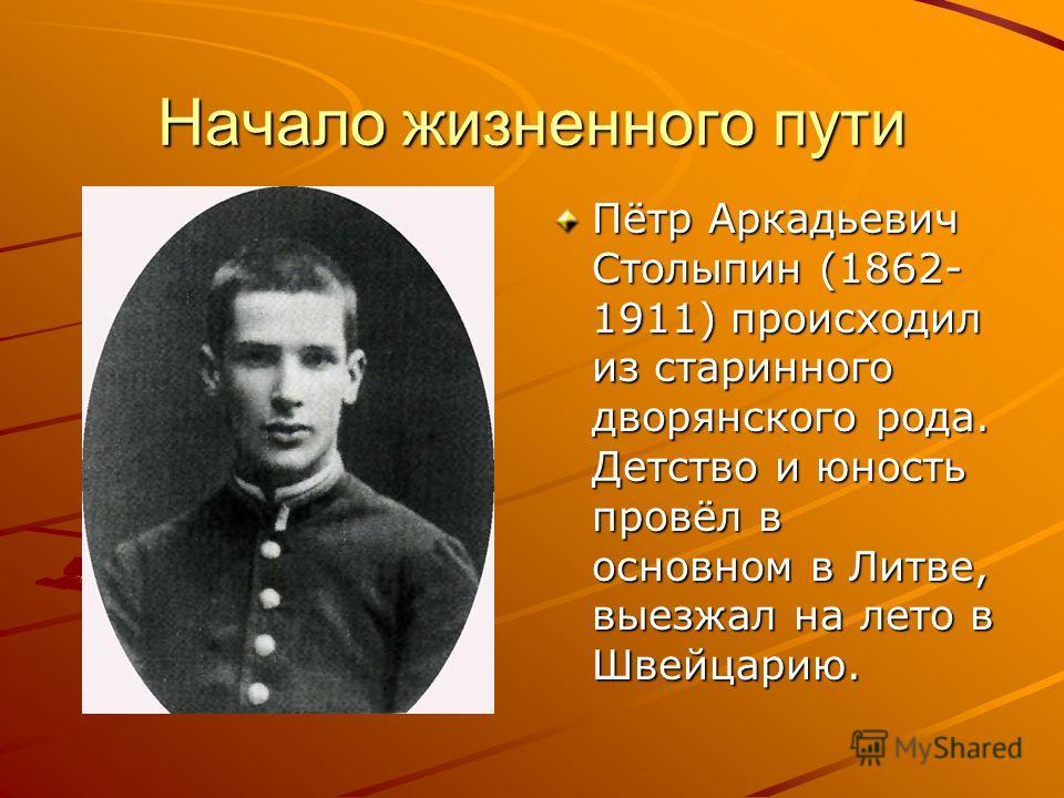 Начало жизненного пути Пётр Аркадьевич Столыпин (1862- 1911) происходил из старинного дворянского рода. Детство и юность провёл в основном в Литве, выезжал на лето в Швейцарию.