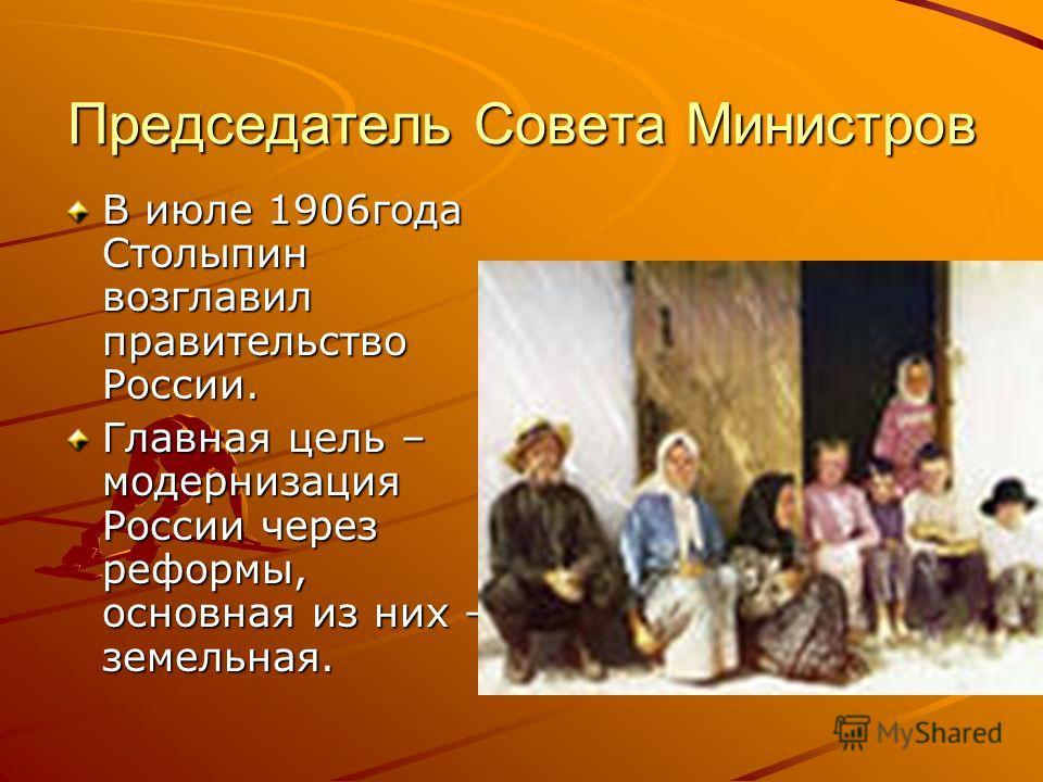 Председатель Совета Министров В июле 1906года Столыпин возглавил правительство России. Главная цель – модернизация России через реформы, основная из них – земельная.