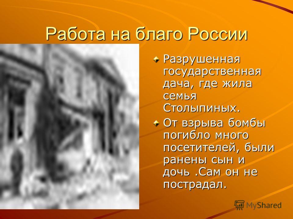 Работа на благо России Разрушенная государственная дача, где жила семья Столыпиных. От взрыва бомбы погибло много посетителей, были ранены сын и дочь.Сам он не пострадал.