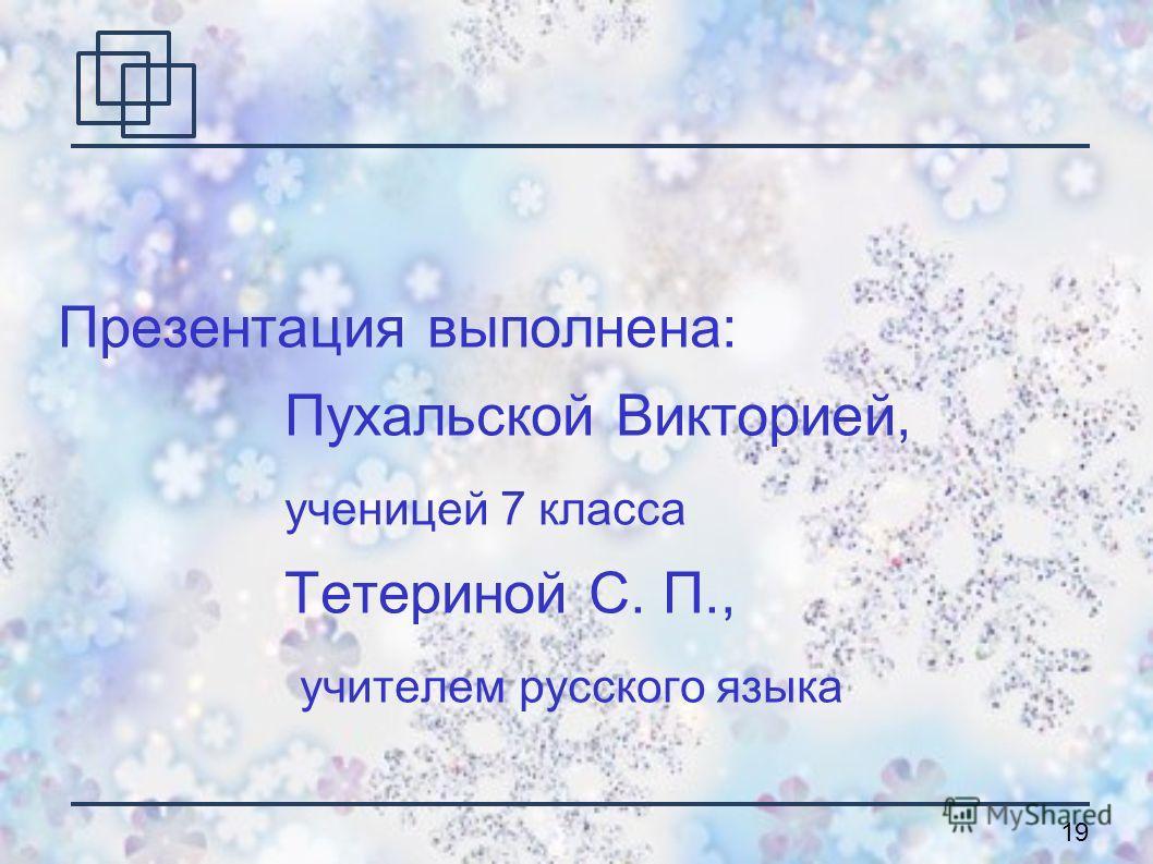 19 Презентация выполнена: Пухальской Викторией, ученицей 7 класса Тетериной С. П., учителем русского языка
