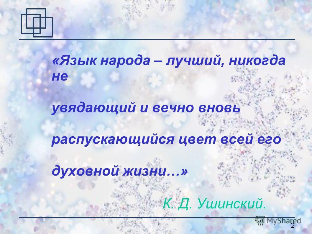 2 «Язык народа – лучший, никогда не увядающий и вечно вновь распускающийся цвет всей его духовной жизни…» К. Д. Ушинский.