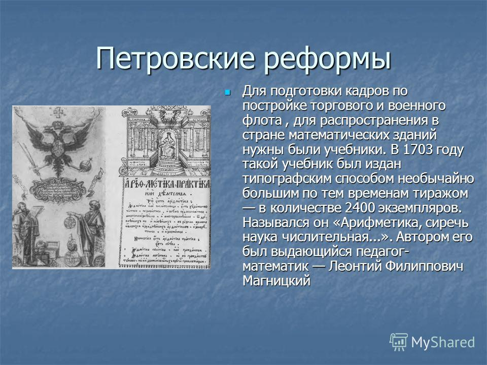 Петровские реформы Для подготовки кадров по постройке торгового и военного флота, для распространения в стране математических зданий нужны были учебники. В 1703 году такой учебник был издан типографским способом необычайно большим по тем временам тир