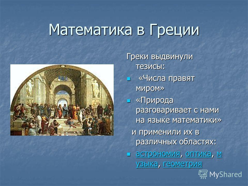 Математика в Греции Греки выдвинули тезисы: «Числа правят миром» «Числа правят миром» «Природа разговаривает с нами на языке математики» «Природа разговаривает с нами на языке математики» и применили их в различных областях: и применили их в различны