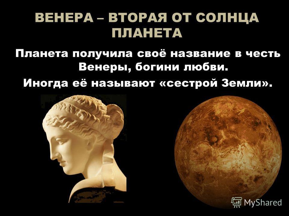 ВЕНЕРА – ВТОРАЯ ОТ СОЛНЦА ПЛАНЕТА Планета получила своё название в честь Венеры, богини любви. Иногда её называют «сестрой Земли».