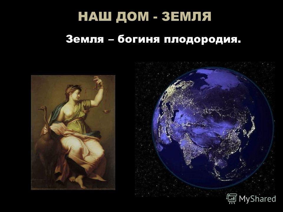 НАШ ДОМ - ЗЕМЛЯ Земля – богиня плодородия.