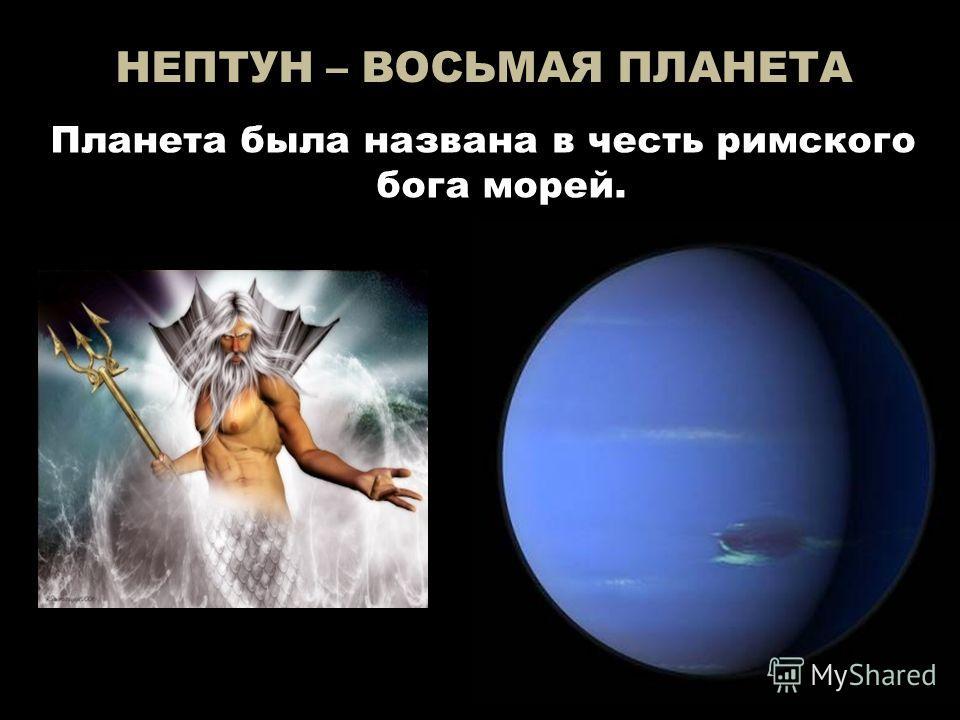 НЕПТУН – ВОСЬМАЯ ПЛАНЕТА Планета была названа в честь римского бога морей.