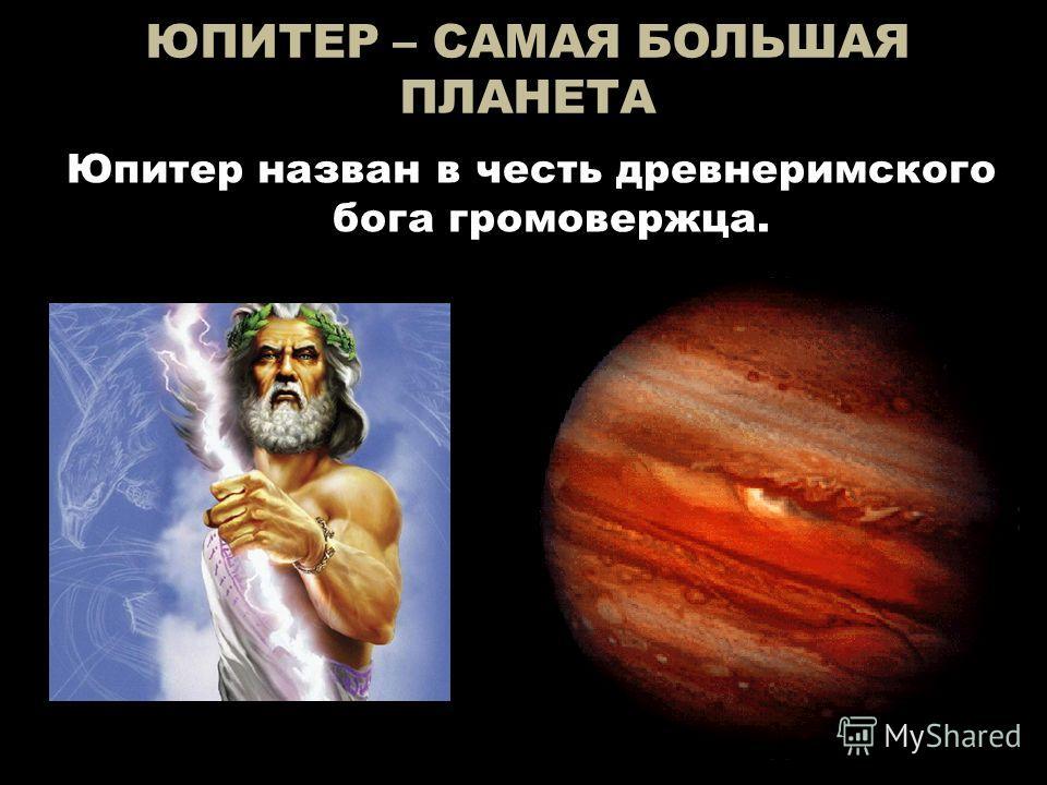 ЮПИТЕР – САМАЯ БОЛЬШАЯ ПЛАНЕТА Юпитер назван в честь древнеримского бога громовержца.