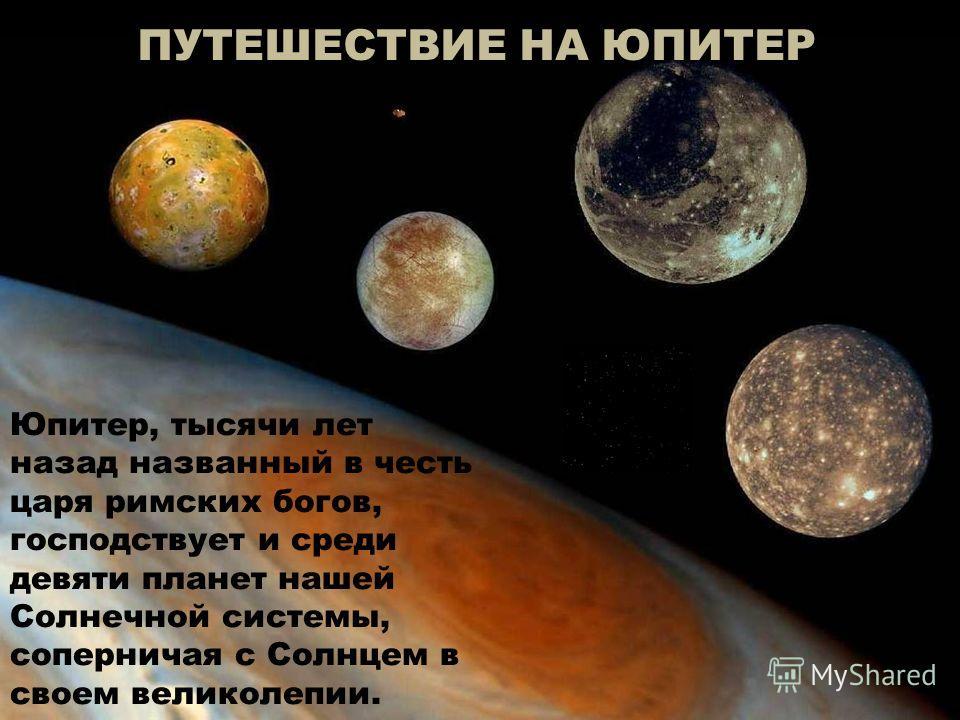 ПУТЕШЕСТВИЕ НА ЮПИТЕР Юпитер, тысячи лет назад названный в честь царя римских богов, господствует и среди девяти планет нашей Солнечной системы, соперничая с Солнцем в своем великолепии.