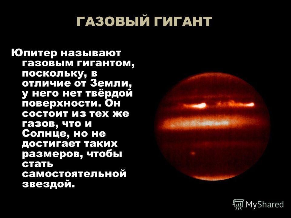 ГАЗОВЫЙ ГИГАНТ Юпитер называют газовым гигантом, поскольку, в отличие от Земли, у него нет твёрдой поверхности. Он состоит из тех же газов, что и Солнце, но не достигает таких размеров, чтобы стать самостоятельной звездой.