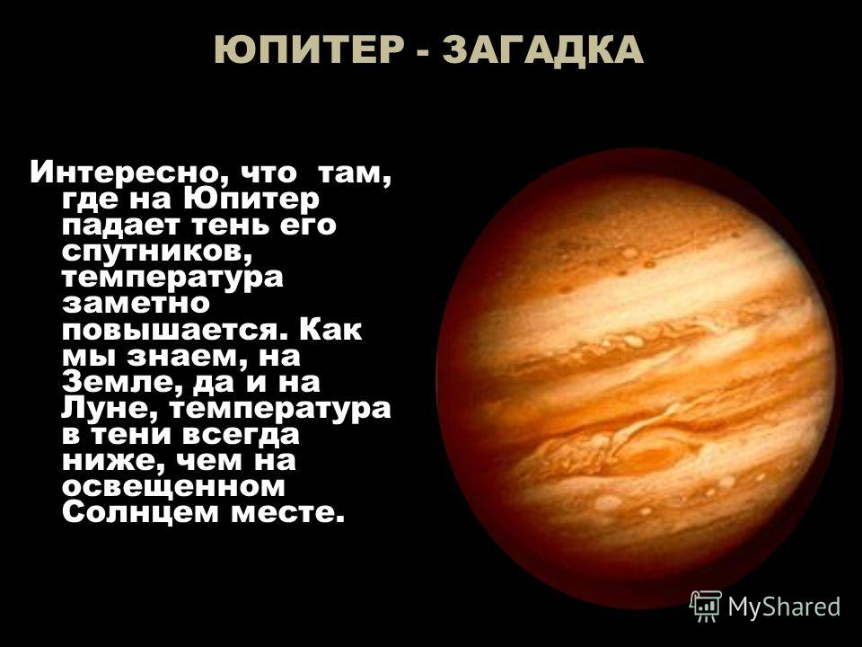 ЮПИТЕР - ЗАГАДКА Интересно, что там, где на Юпитер падает тень его спутников, температура заметно повышается. Как мы знаем, на Земле, да и на Луне, температура в тени всегда ниже, чем на освещенном Солнцем месте.