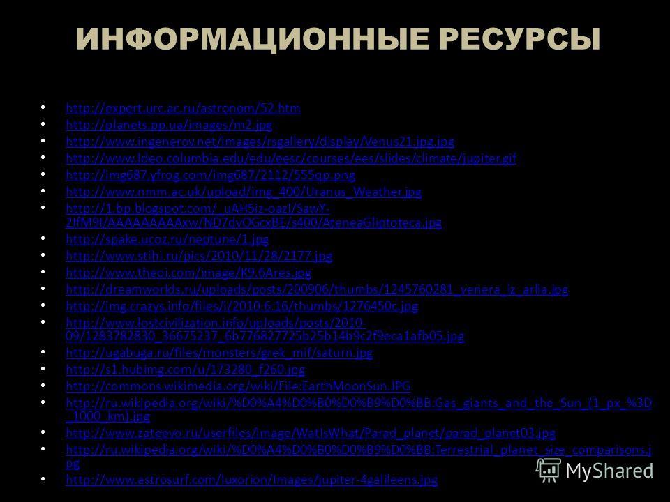 ИНФОРМАЦИОННЫЕ РЕСУРСЫ http://expert.urc.ac.ru/astronom/52.htm http://planets.pp.ua/images/m2.jpg http://www.ingenerov.net/images/rsgallery/display/Venus21.jpg.jpg http://www.ldeo.columbia.edu/edu/eesc/courses/ees/slides/climate/jupiter.gif http://im