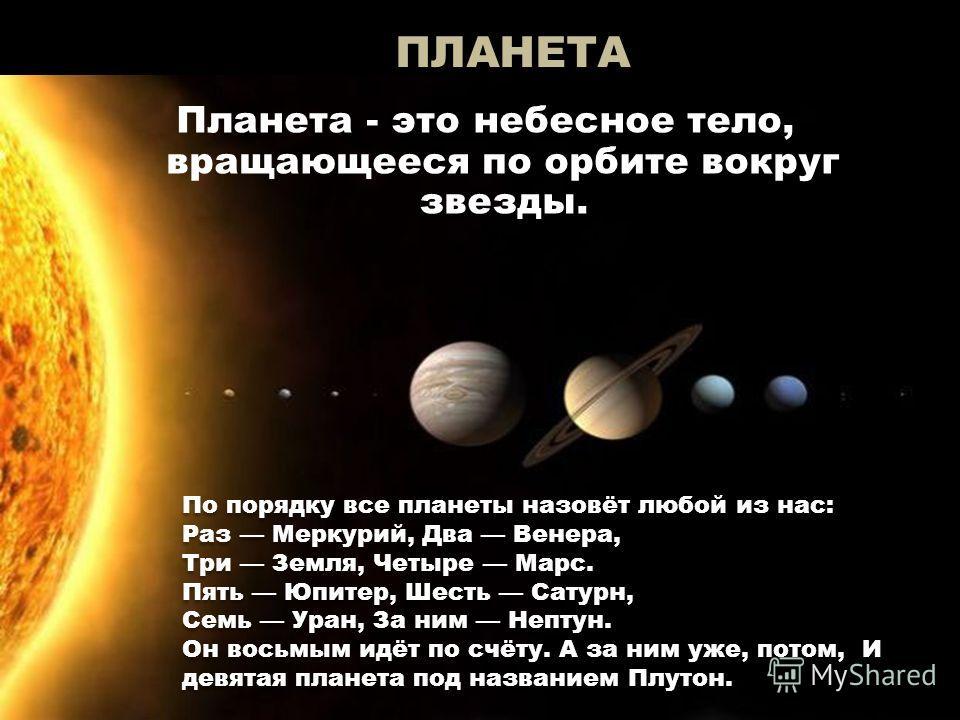 ПЛАНЕТА Планета - это небесное тело, вращающееся по орбите вокруг звезды. По порядку все планеты назовёт любой из нас: Раз Меркурий, Два Венера, Три Земля, Четыре Марс. Пять Юпитер, Шесть Сатурн, Семь Уран, За ним Нептун. Он восьмым идёт по счёту. А