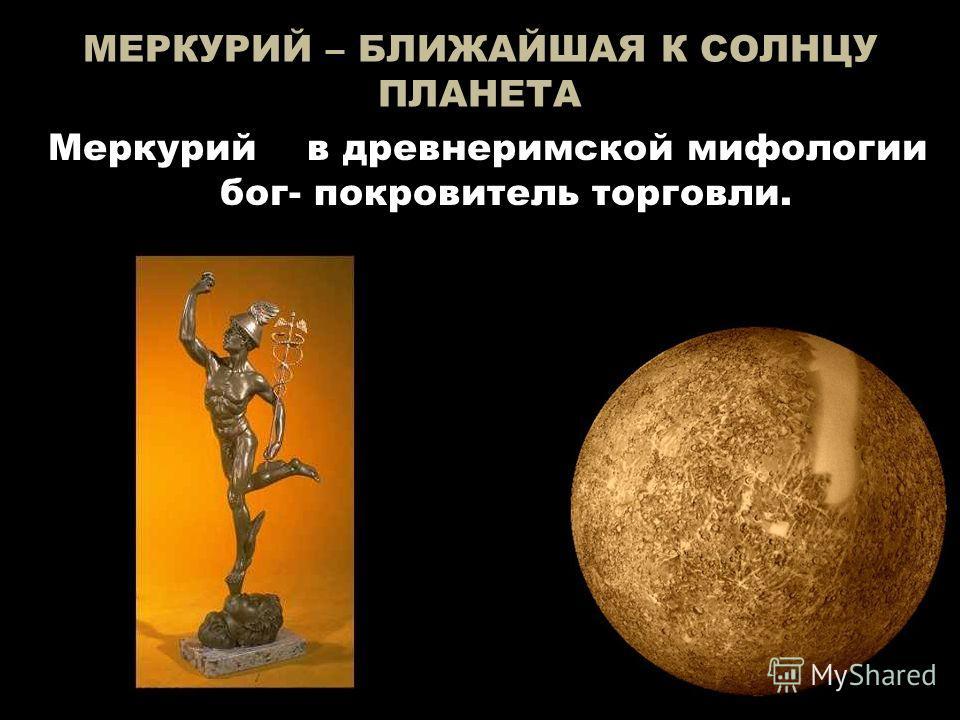 МЕРКУРИЙ – БЛИЖАЙШАЯ К СОЛНЦУ ПЛАНЕТА Меркурий в древнеримской мифологии бог- покровитель торговли.