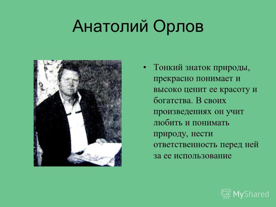 Анатолий Орлов Тонкий знаток природы, прекрасно понимает и высоко ценит ее красоту и богатства. В своих произведениях он учит любить и понимать природу, нести ответственность перед ней за ее использование