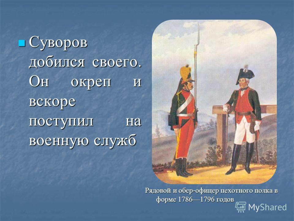 Суворов добился своего. Он окреп и вскоре поступил на военную служб Суворов добился своего. Он окреп и вскоре поступил на военную служб Рядовой и обер-офицер пехотного полка в форме 17861796 годов