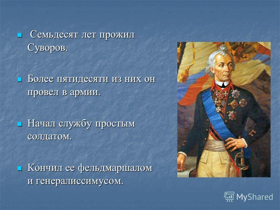 Семьдесят лет прожил Суворов. Семьдесят лет прожил Суворов. Более пятидесяти из них он провел в армии. Более пятидесяти из них он провел в армии. Начал службу простым солдатом. Начал службу простым солдатом. Кончил ее фельдмаршалом и генералиссимусом