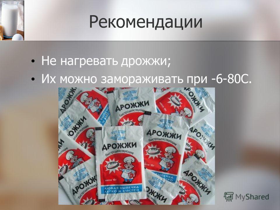Рекомендации Не нагревать дрожжи; Их можно замораживать при -6-80С.