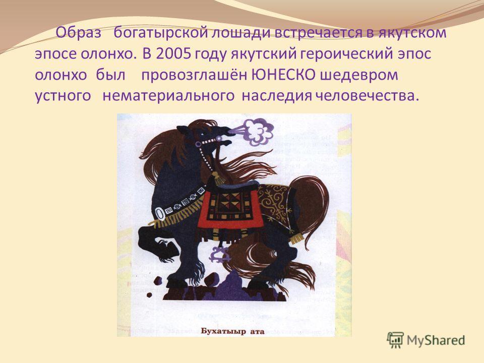Образ богатырской лошади встречается в якутском эпосе олонхо. В 2005 году якутский героический эпос олонхо был провозглашён ЮНЕСКО шедевром устного нематериального наследия человечества.