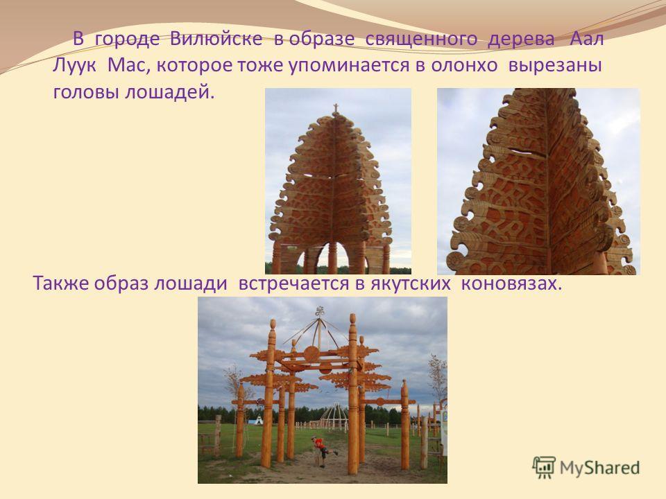 В городе Вилюйске в образе священного дерева Аал Луук Мас, которое тоже упоминается в олонхо вырезаны головы лошадей. Также образ лошади встречается в якутских коновязах.
