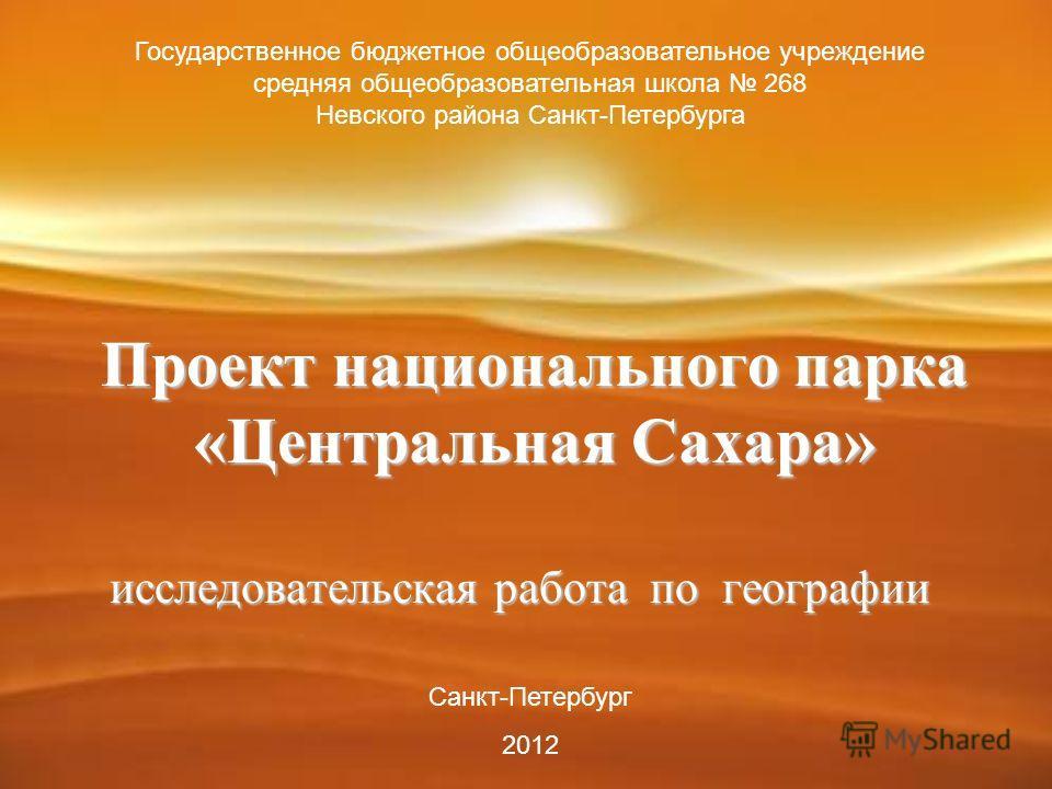 Проект национального парка «Центральная Сахара» исследовательская работа по географии Государственное бюджетное общеобразовательное учреждение средняя общеобразовательная школа 268 Невского района Санкт-Петербурга Санкт-Петербург 2012
