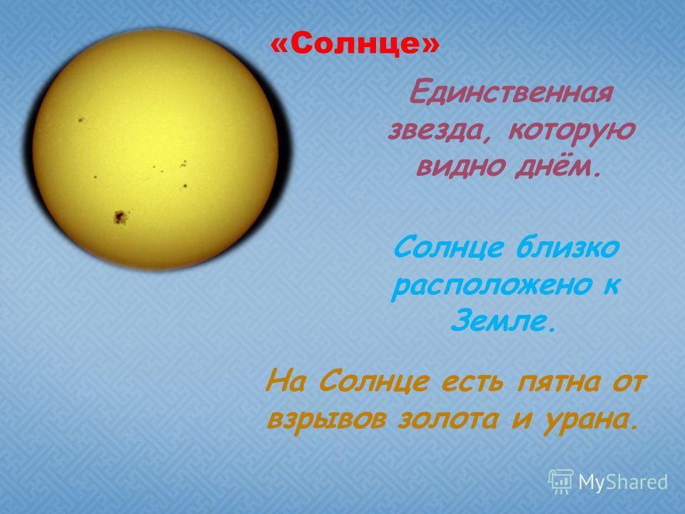 «Солнце» Единственная звезда, которую видно днём. Солнце близко расположено к Земле. На Солнце есть пятна от взрывов золота и урана.