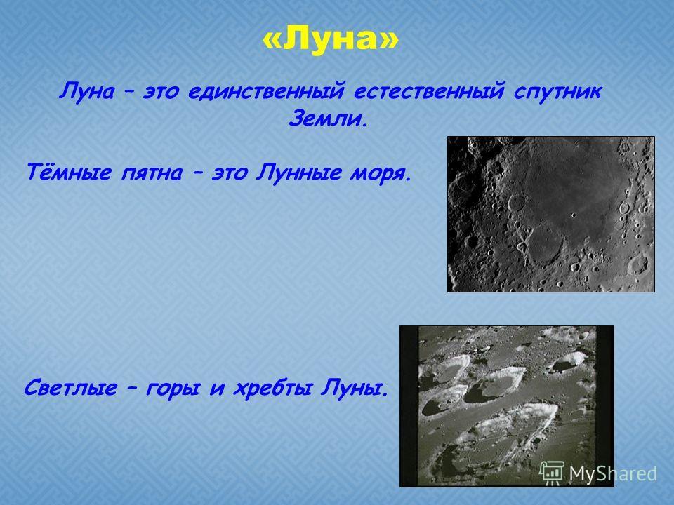 «Луна» Луна – это единственный естественный спутник Земли. Тёмные пятна – это Лунные моря. Светлые – горы и хребты Луны.
