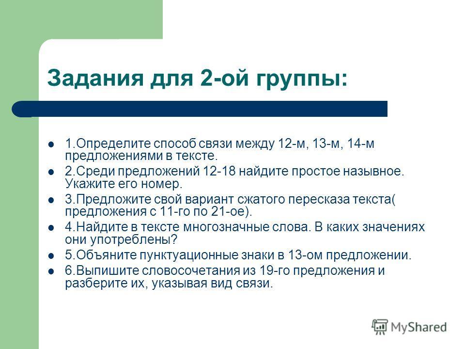 Задания для 2-ой группы: 1.Определите способ связи между 12-м, 13-м, 14-м предложениями в тексте. 2.Среди предложений 12-18 найдите простое назывное. Укажите его номер. 3.Предложите свой вариант сжатого пересказа текста( предложения с 11-го по 21-ое)