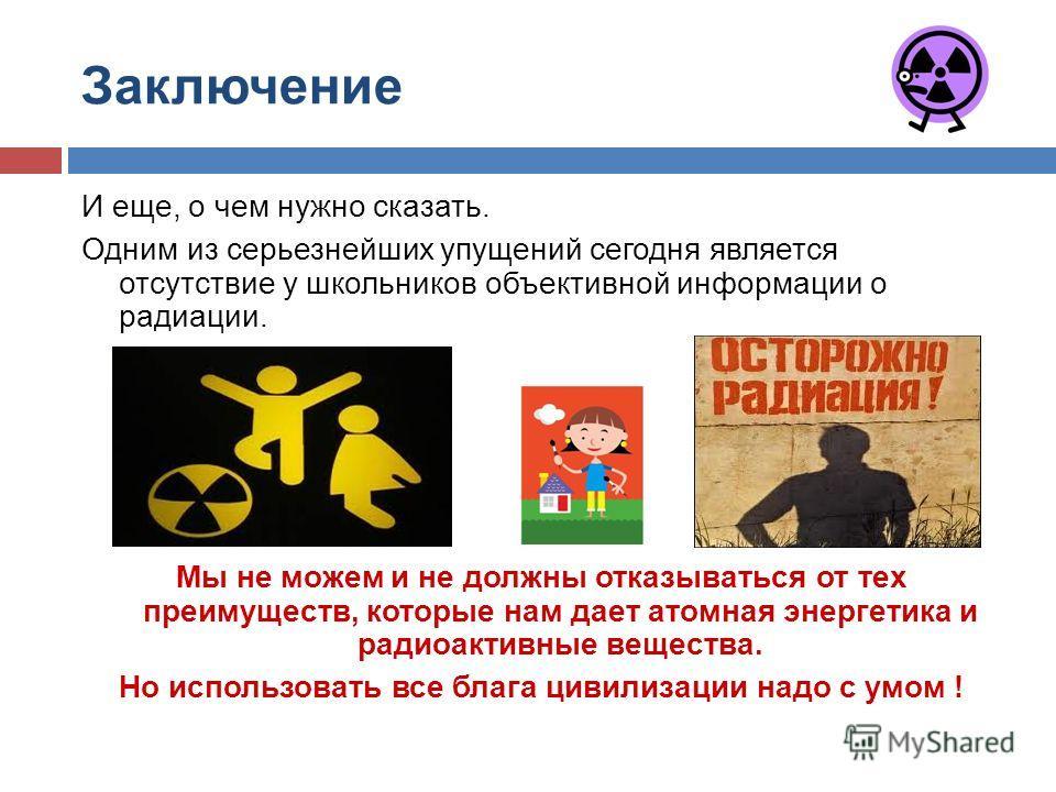 Заключение И еще, о чем нужно сказать. Одним из серьезнейших упущений сегодня является отсутствие у школьников объективной информации о радиации. Мы не можем и не должны отказываться от тех преимуществ, которые нам дает атомная энергетика и радиоакти
