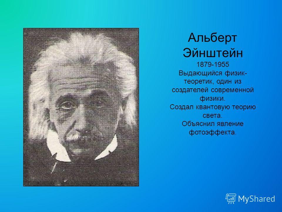 Альберт Эйнштейн 1879-1955 Выдающийся физик- теоретик, один из создателей современной физики. Создал квантовую теорию света. Объяснил явление фотоэффекта.