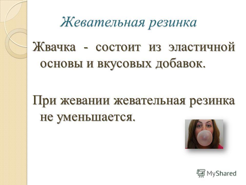 Жевательная резинка Жвачка - состоит из эластичной основы и вкусовых добавок. При жевании жевательная резинка не уменьшается.