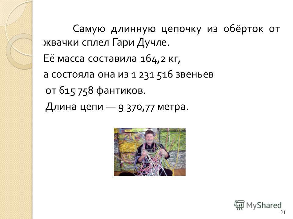 Самую длинную цепочку из обёрток от жвачки сплел Гари Дучле. Её масса составила 164,2 кг, а состояла она из 1 231 516 звеньев от 615 758 фантиков. Длина цепи 9 370,77 метра. 21