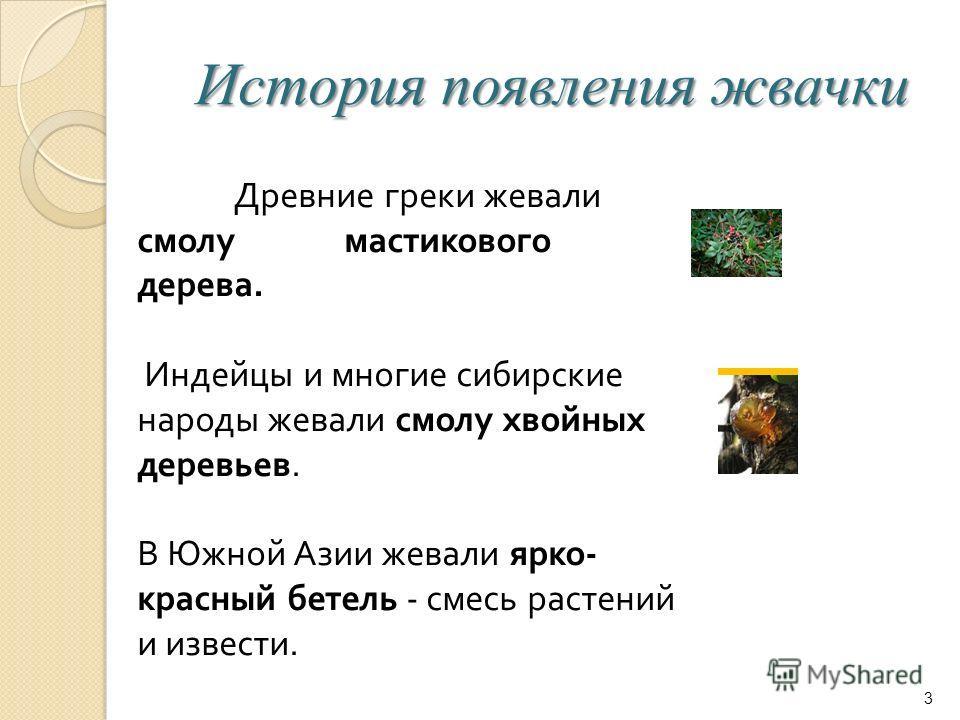История появления жвачки 3 Древние греки жевали смолу мастикового дерева. Индейцы и многие сибирские народы жевали смолу хвойных деревьев. В Южной Азии жевали ярко - красный бетель - смесь растений и извести.