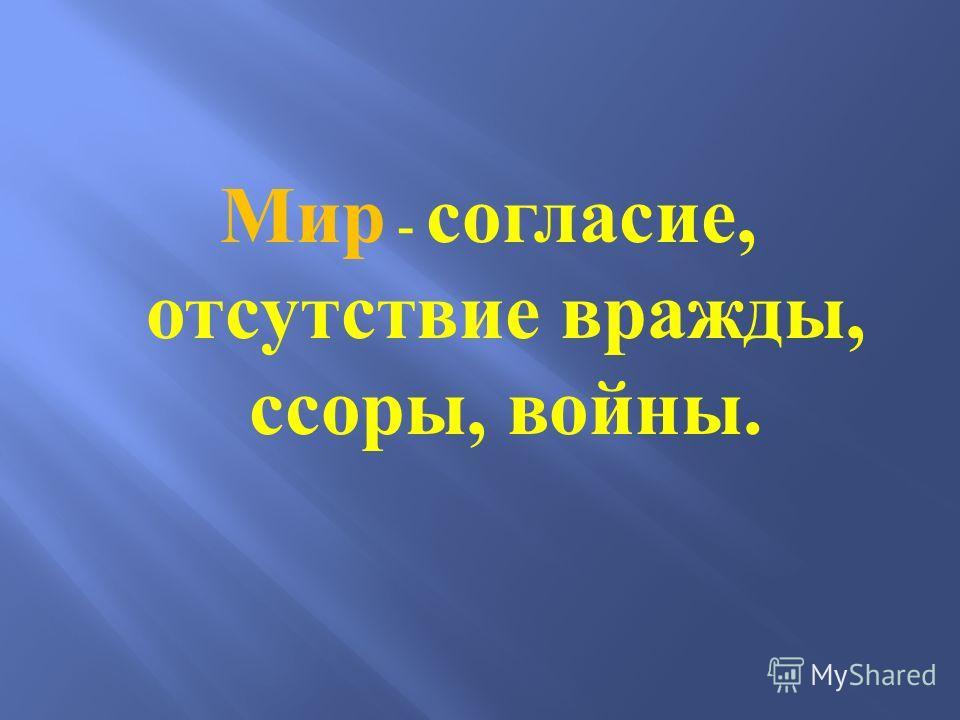 Мир - согласие, отсутствие вражды, ссоры, войны.
