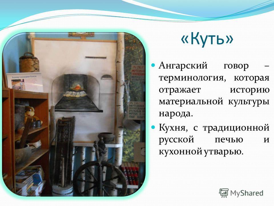 «Куть» Ангарский говор – терминология, которая отражает историю материальной культуры народа. Кухня, с традиционной русской печью и кухонной утварью.