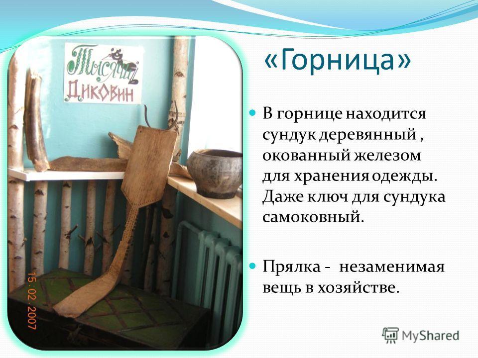 «Горница» В горнице находится сундук деревянный, окованный железом для хранения одежды. Даже ключ для сундука самоковный. Прялка - незаменимая вещь в хозяйстве.