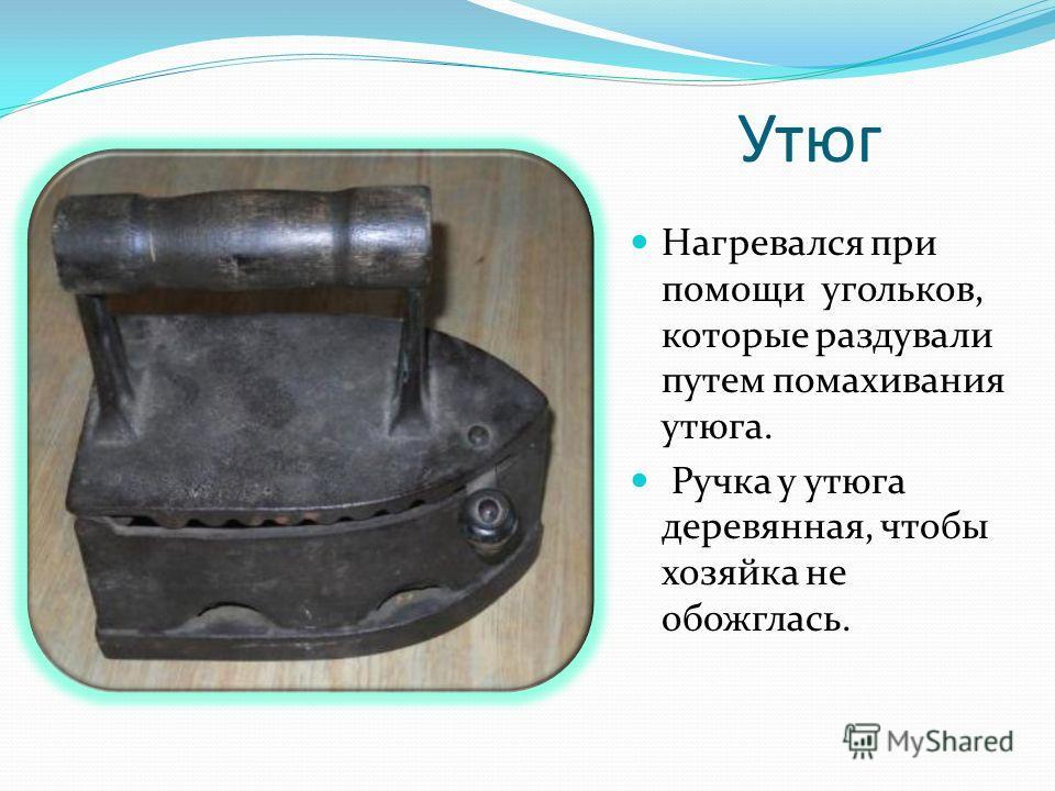 Утюг Нагревался при помощи угольков, которые раздували путем помахивания утюга. Ручка у утюга деревянная, чтобы хозяйка не обожглась.