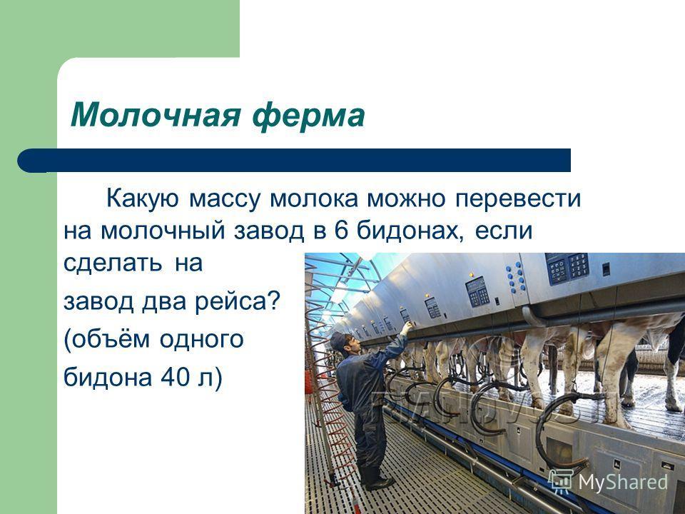 Молочная ферма Какую массу молока можно перевести на молочный завод в 6 бидонах, если сделать на завод два рейса? (объём одного бидона 40 л)