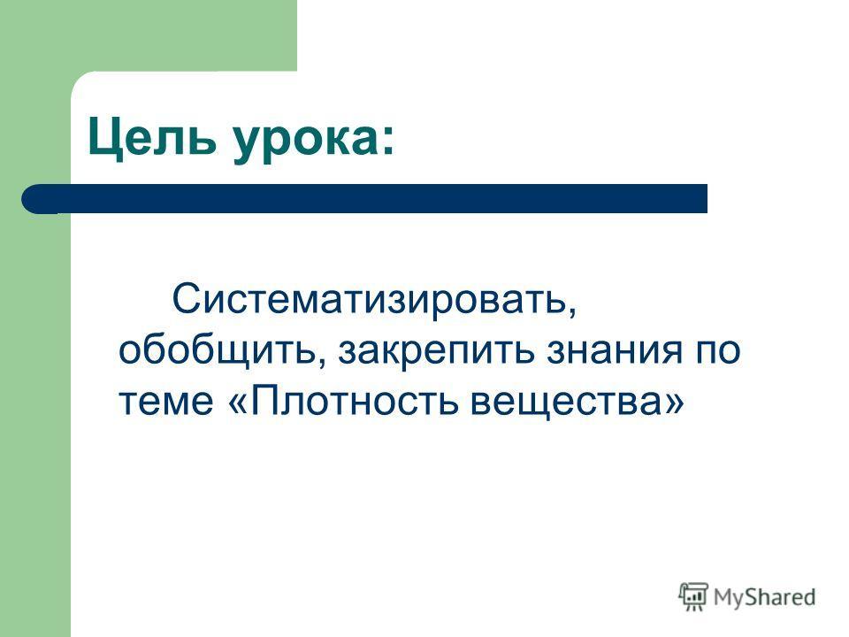 Цель урока: Систематизировать, обобщить, закрепить знания по теме «Плотность вещества»