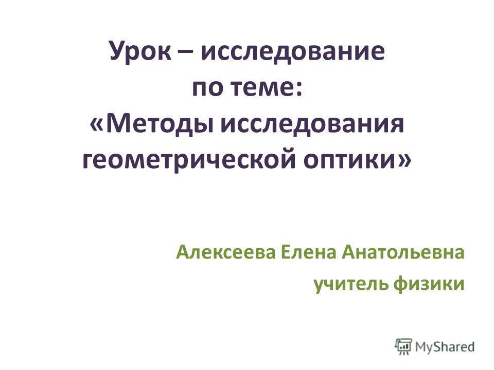Урок – исследование по теме: «Методы исследования геометрической оптики» Алексеева Елена Анатольевна учитель физики