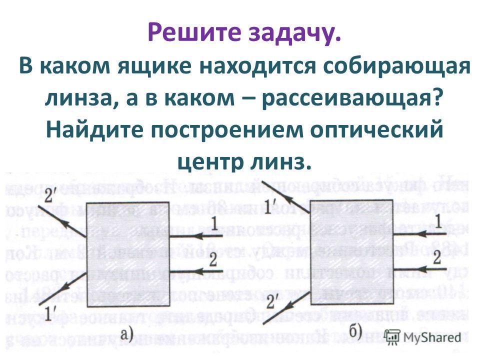 Решите задачу. В каком ящике находится собирающая линза, а в каком – рассеивающая? Найдите построением оптический центр линз.