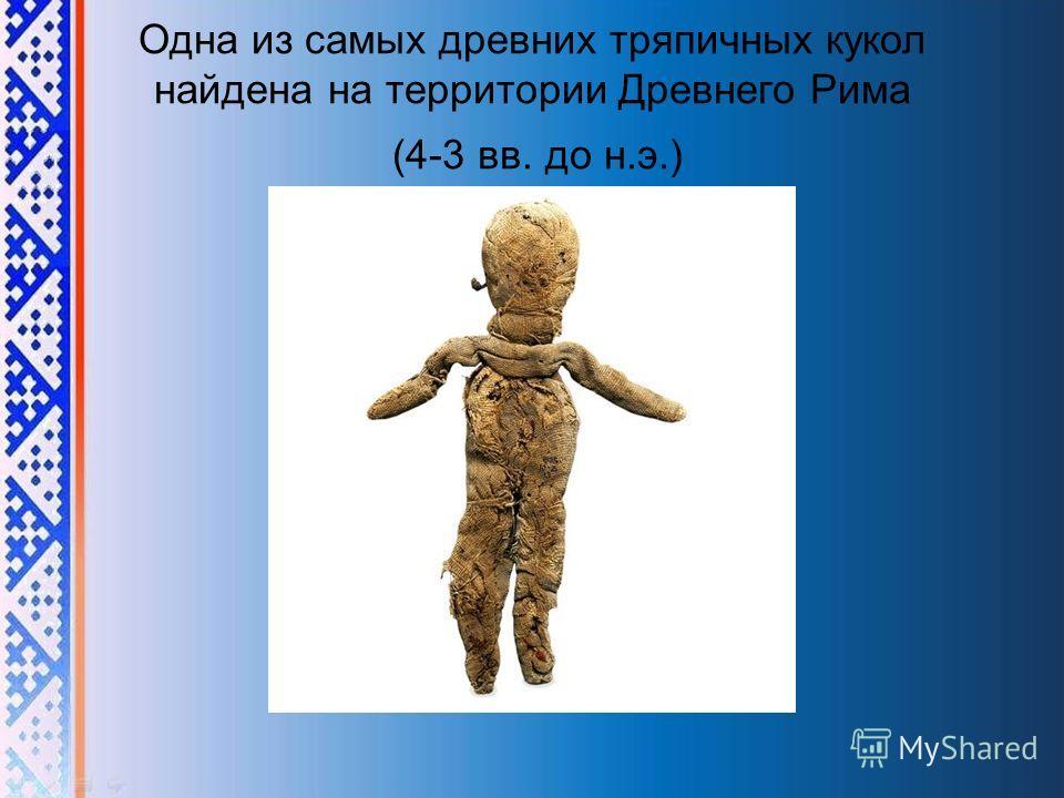 Одна из самых древних тряпичных кукол найдена на территории Древнего Рима (4-3 вв. до н.э.)