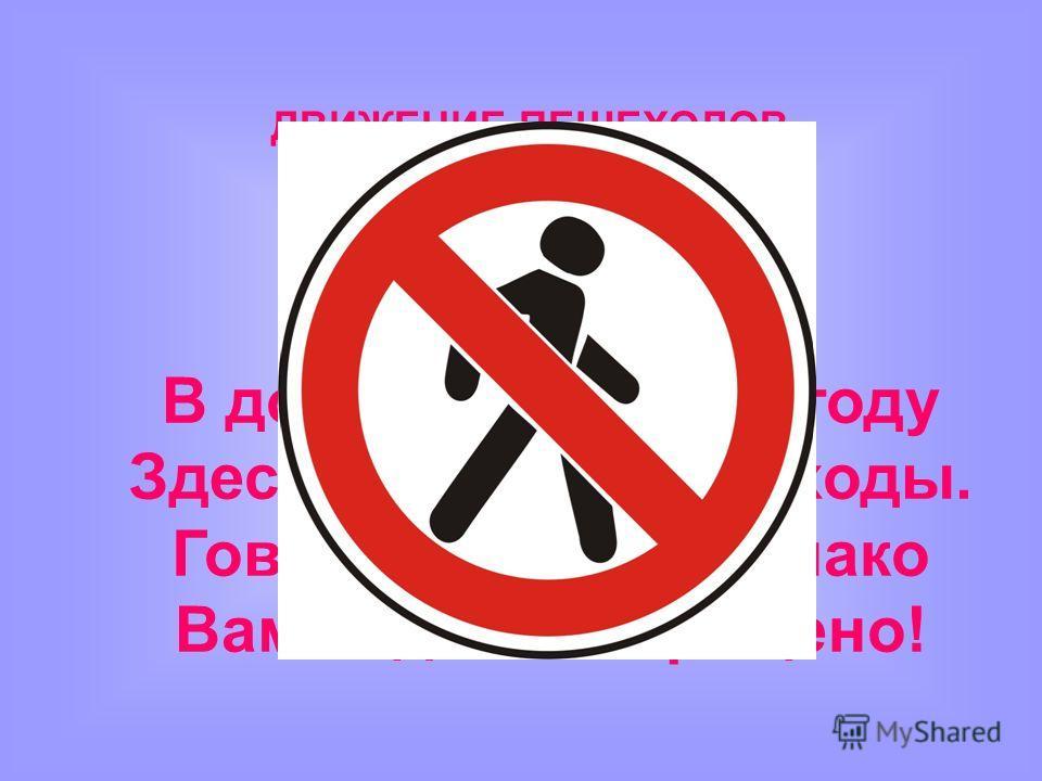 ДВИЖЕНИЕ ПЕШЕХОДОВ ЗАПРЕЩЕНО В дождь и ясную погоду Здесь не ходят пешеходы. Говорит им знак однако Вам ходить запрещено!