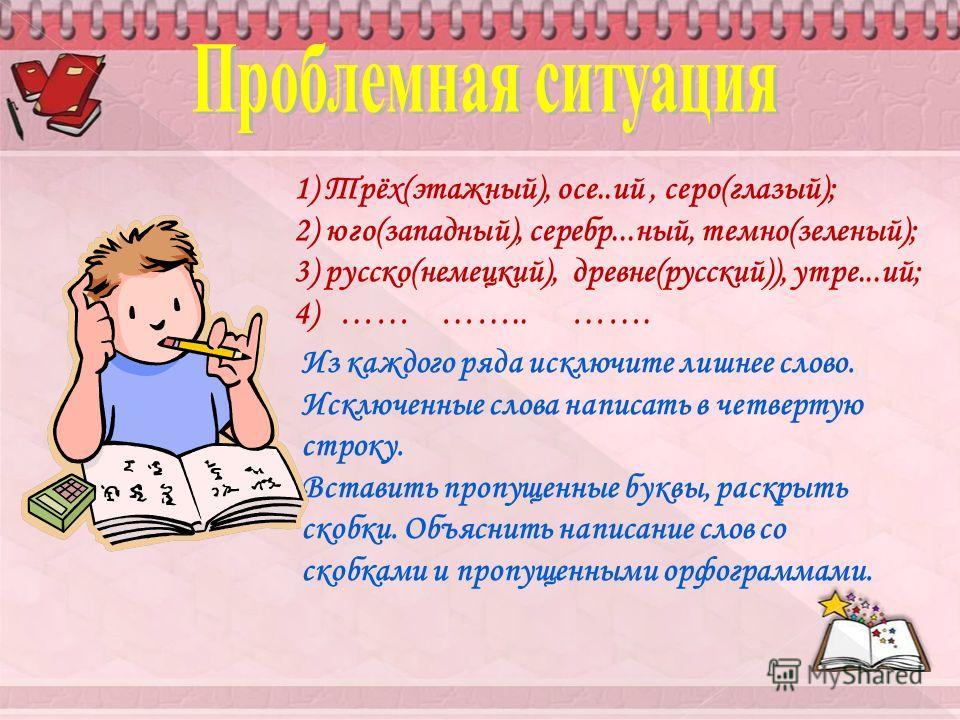 Из каждого ряда исключите лишнее слово. Исключенные слова написать в четвертую строку. Вставить пропущенные буквы, раскрыть скобки. Объяснить написание слов со скобками и пропущенными орфограммами. 1) Трёх(этажный), осе..ий, серо(глазый); 2) юго(запа