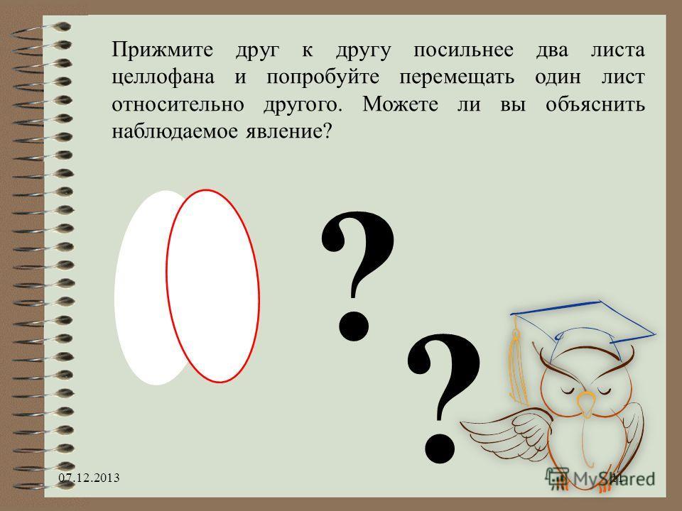 07.12.201311 Прижмите друг к другу посильнее два листа целлофана и попробуйте перемещать один лист относительно другого. Можете ли вы объяснить наблюдаемое явление? ? ?