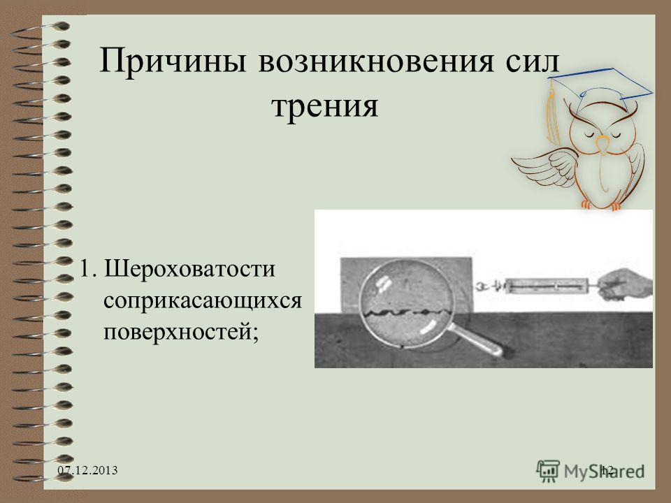 Причины возникновения сил трения 1. Шероховатости соприкасающихся поверхностей; 07.12.201312