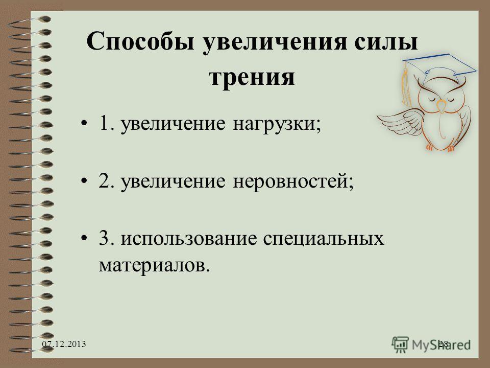 Способы увеличения силы трения 1. увеличение нагрузки; 2. увеличение неровностей; 3. использование специальных материалов. 07.12.201328