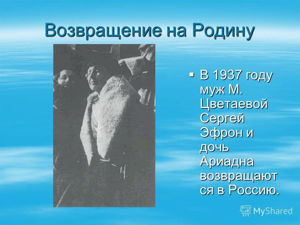 Возвращение на Родину В 1937 году муж М. Цветаевой Сергей Эфрон и дочь Ариадна возвращают ся в Россию. В 1937 году муж М. Цветаевой Сергей Эфрон и дочь Ариадна возвращают ся в Россию.